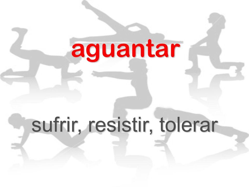 sufrir, resistir, tolerar
