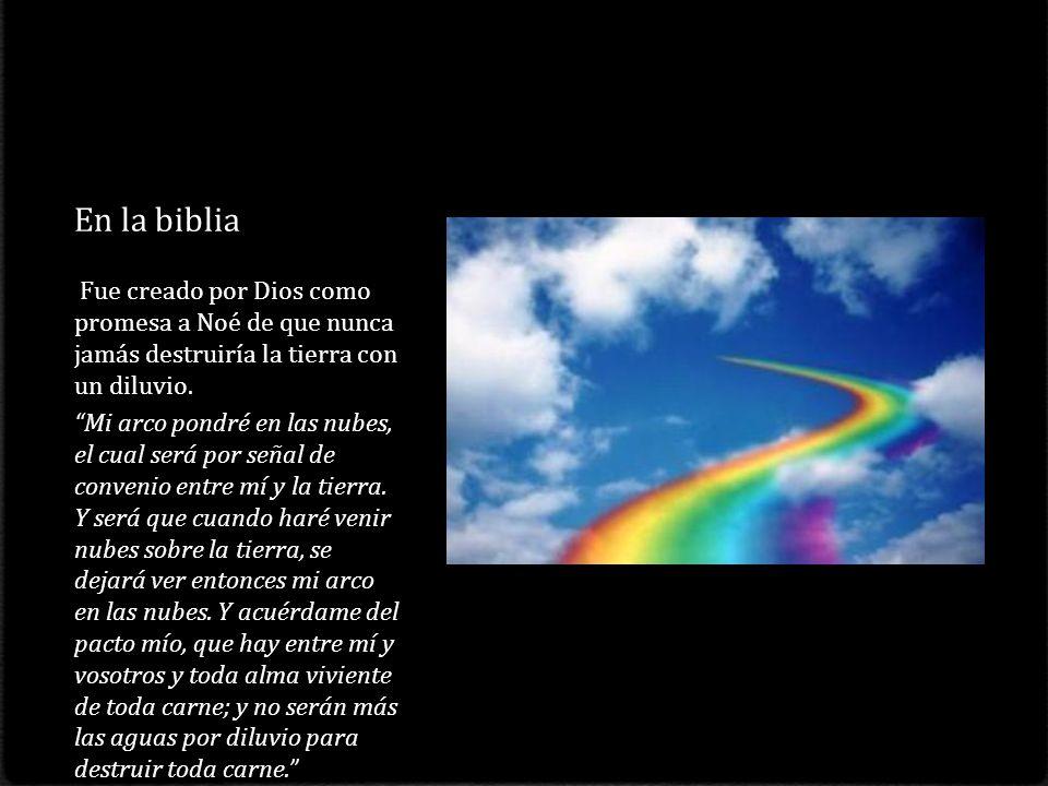 En la biblia Fue creado por Dios como promesa a Noé de que nunca jamás destruiría la tierra con un diluvio.