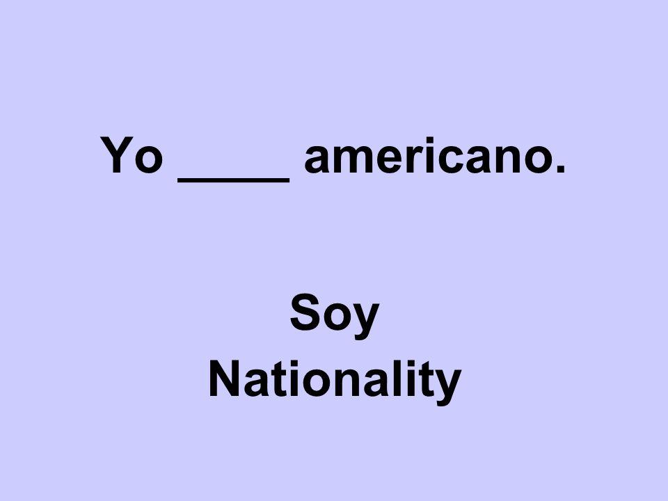 Yo ____ americano. Soy Nationality