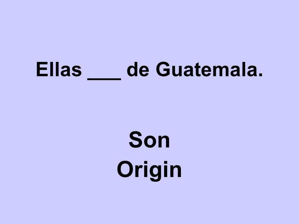 Ellas ___ de Guatemala. Son Origin