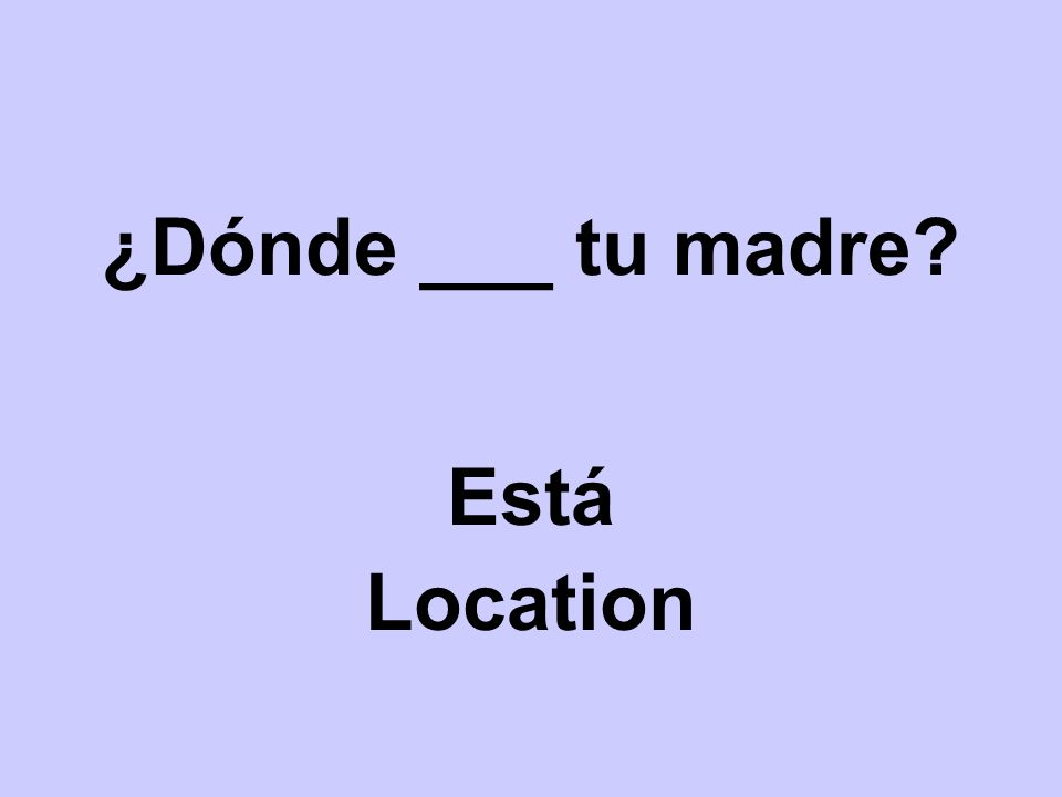 ¿Dónde ___ tu madre Está Location