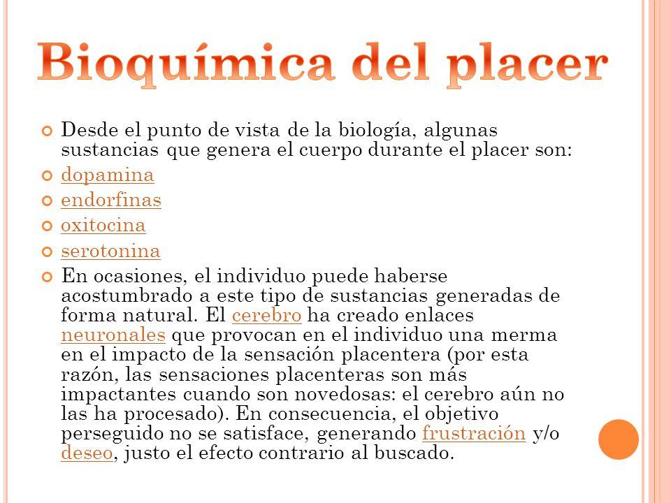 Bioquímica del placer Desde el punto de vista de la biología, algunas sustancias que genera el cuerpo durante el placer son: