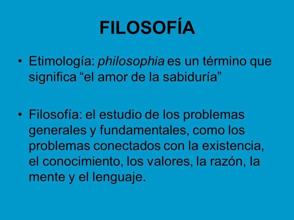 FILOSOFÍA Etimología: philosophia es un término que significa el amor de la sabiduría