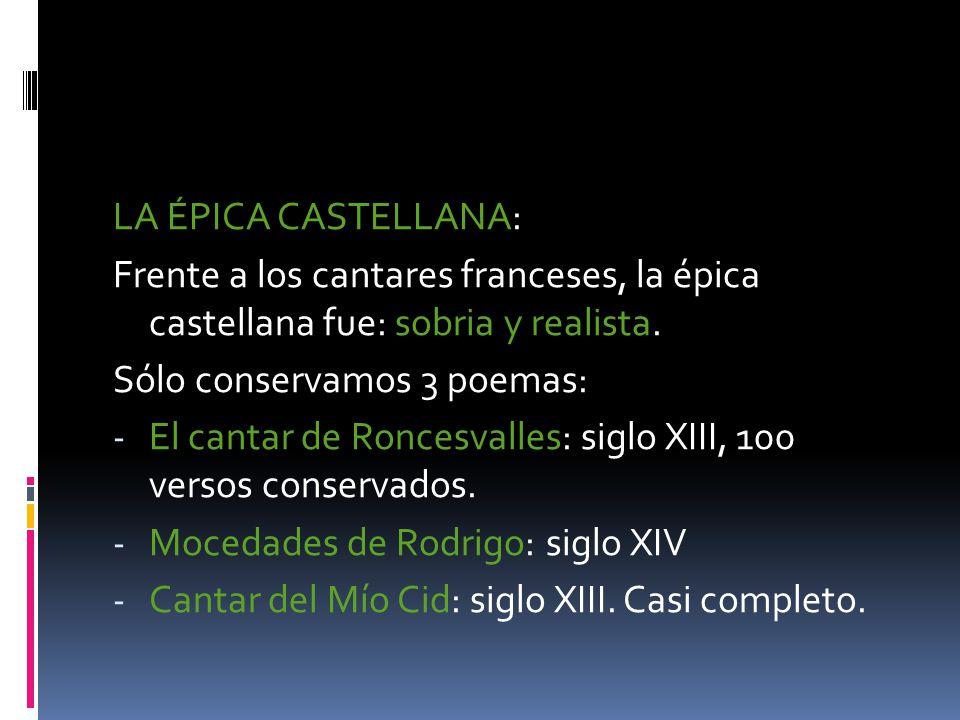 LA ÉPICA CASTELLANA: Frente a los cantares franceses, la épica castellana fue: sobria y realista. Sólo conservamos 3 poemas: