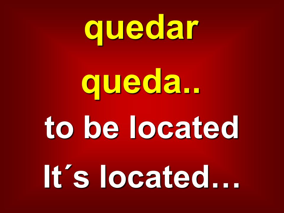 quedar queda.. to be located It´s located…