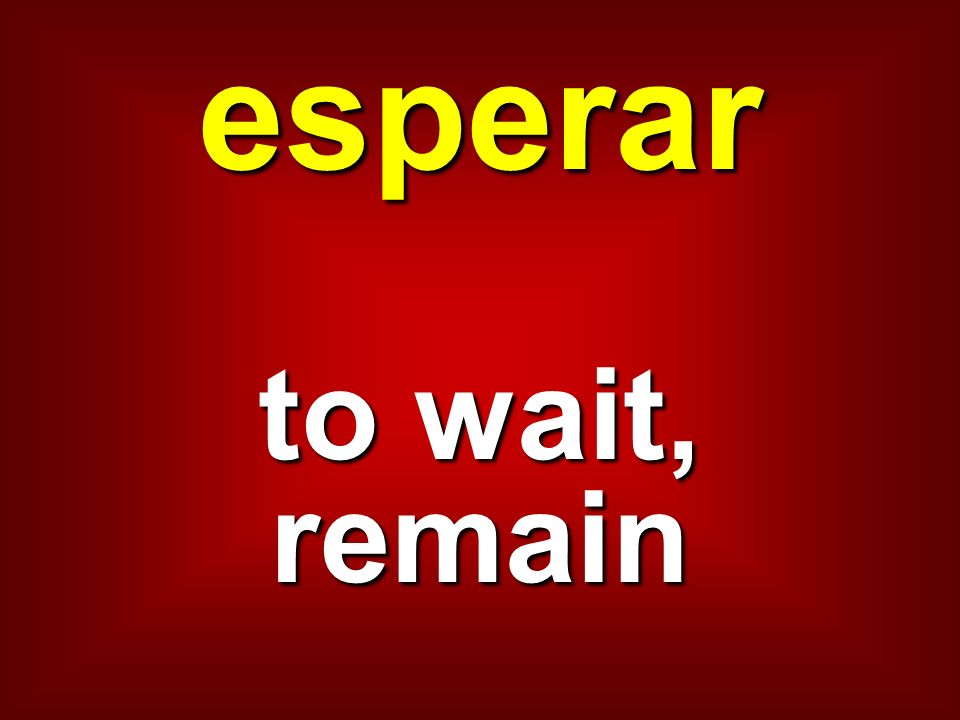 esperar to wait, remain