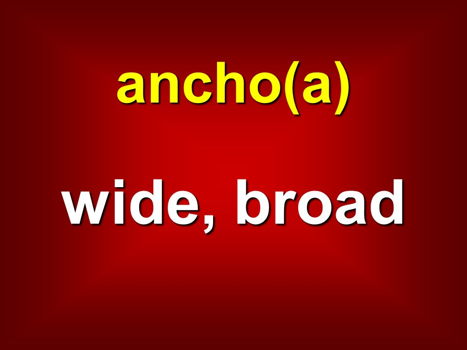 ancho(a) wide, broad