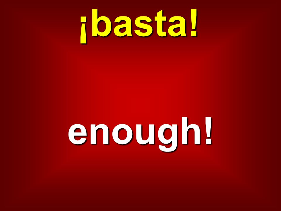 ¡basta! enough!