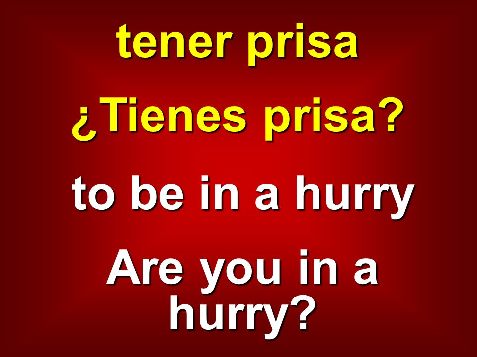 tener prisa ¿Tienes prisa to be in a hurry Are you in a hurry