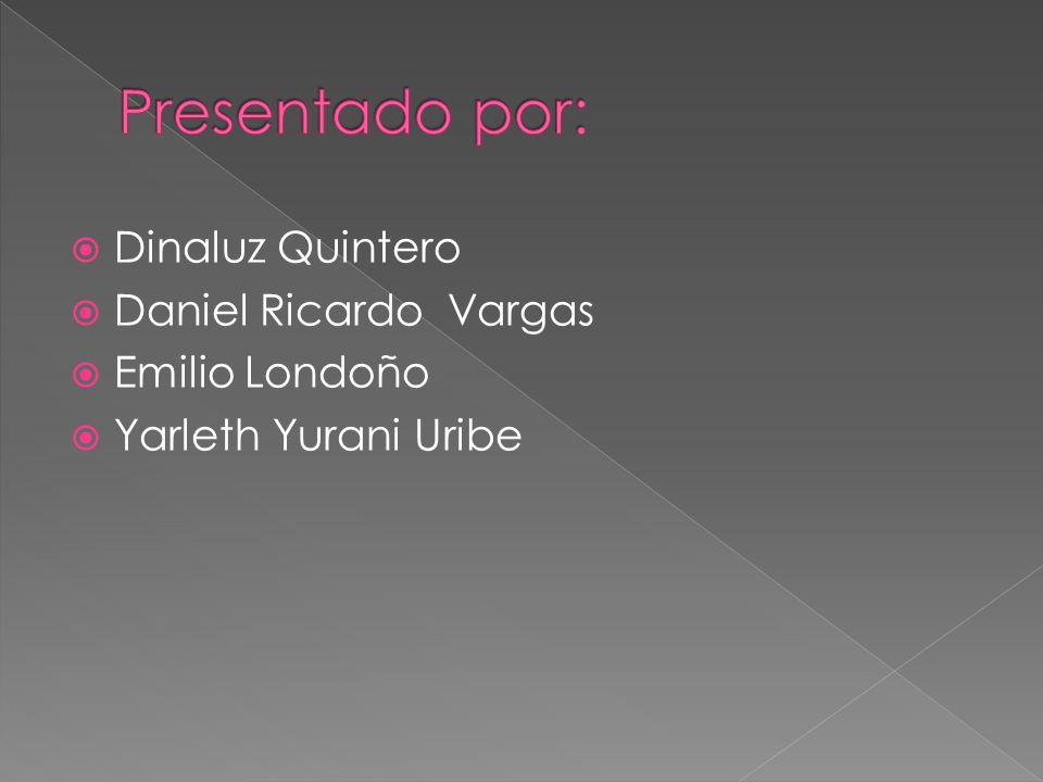 Presentado por: Dinaluz Quintero Daniel Ricardo Vargas Emilio Londoño