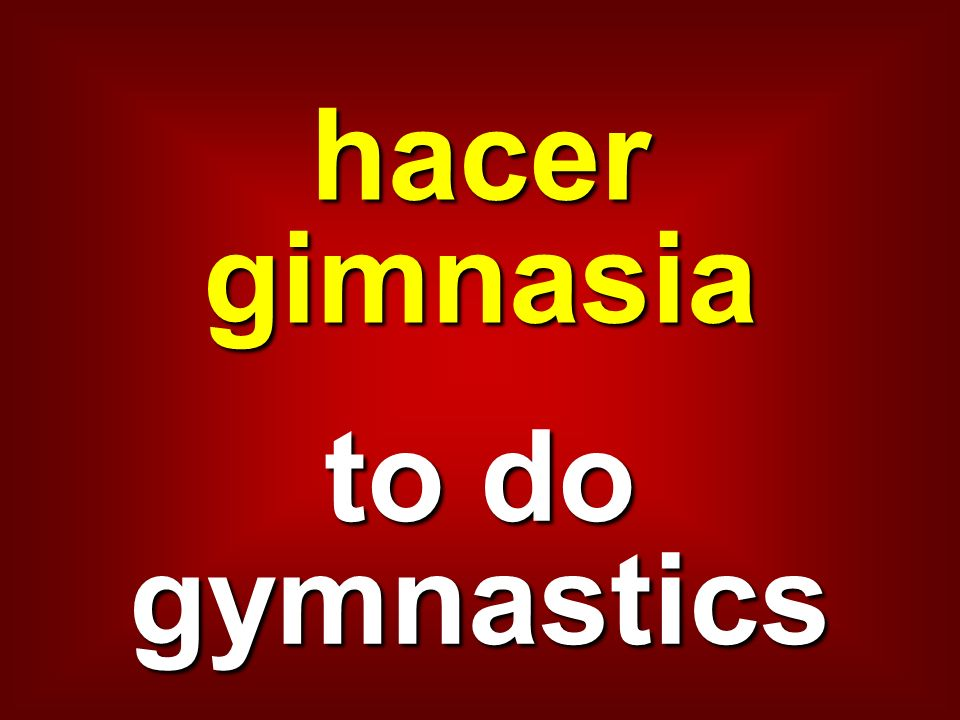 hacer gimnasia to do gymnastics