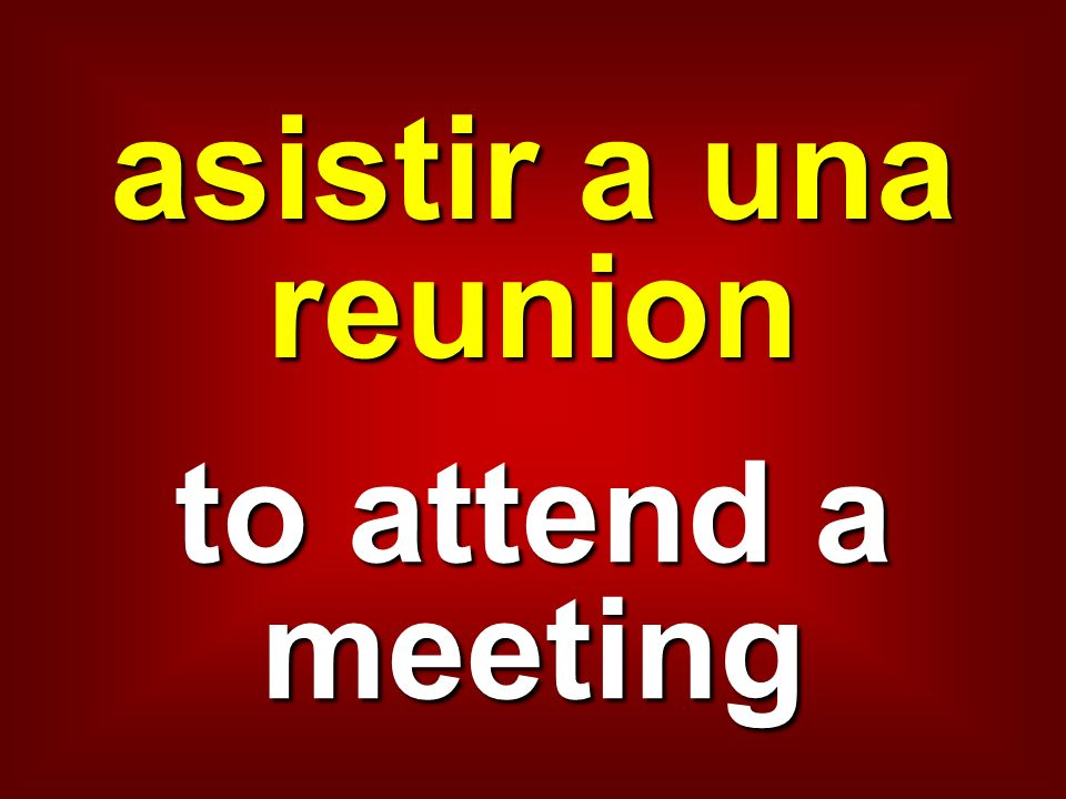 asistir a una reunion to attend a meeting