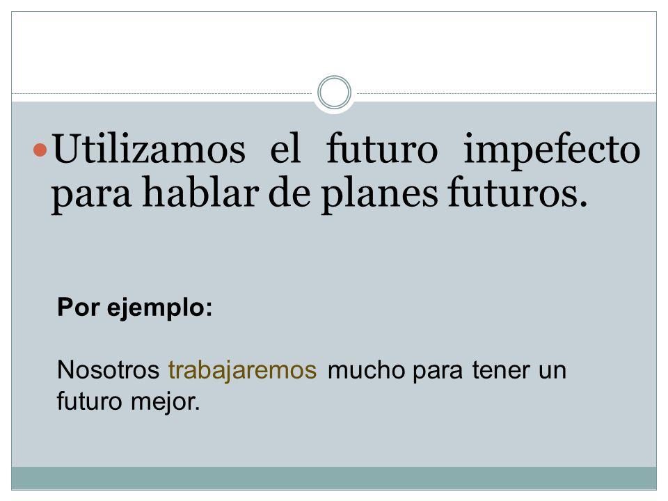 Utilizamos el futuro impefecto para hablar de planes futuros.