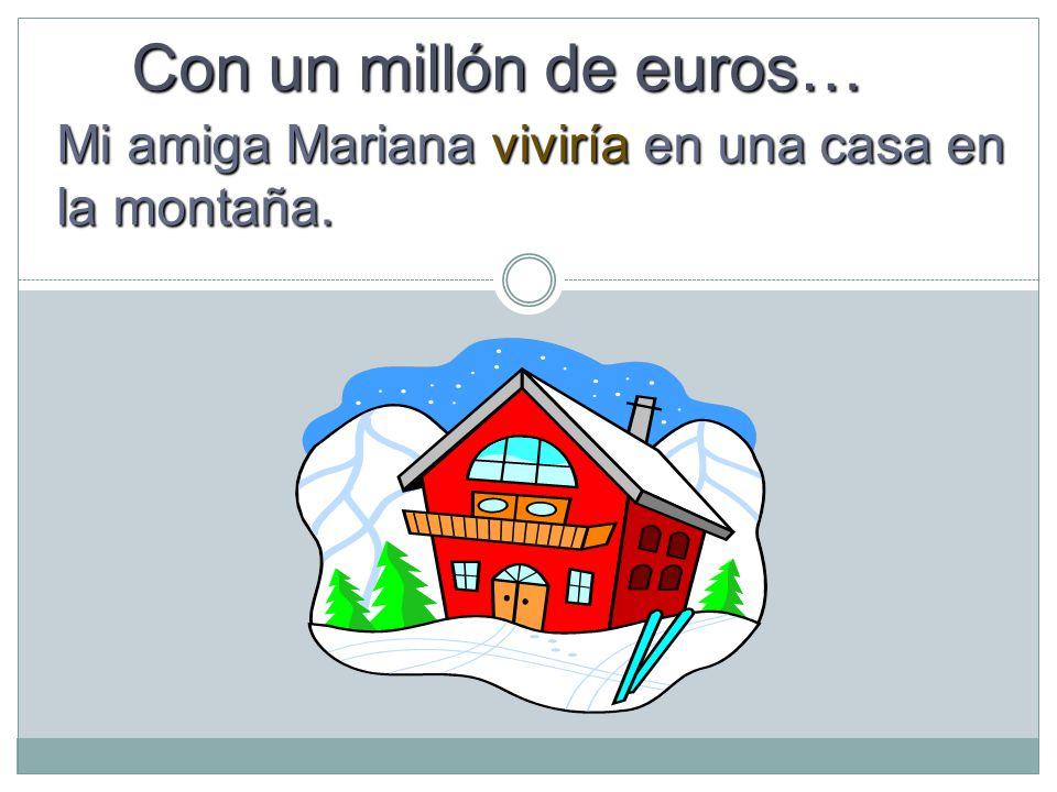 Con un millón de euros… Mi amiga Mariana viviría en una casa en la montaña.