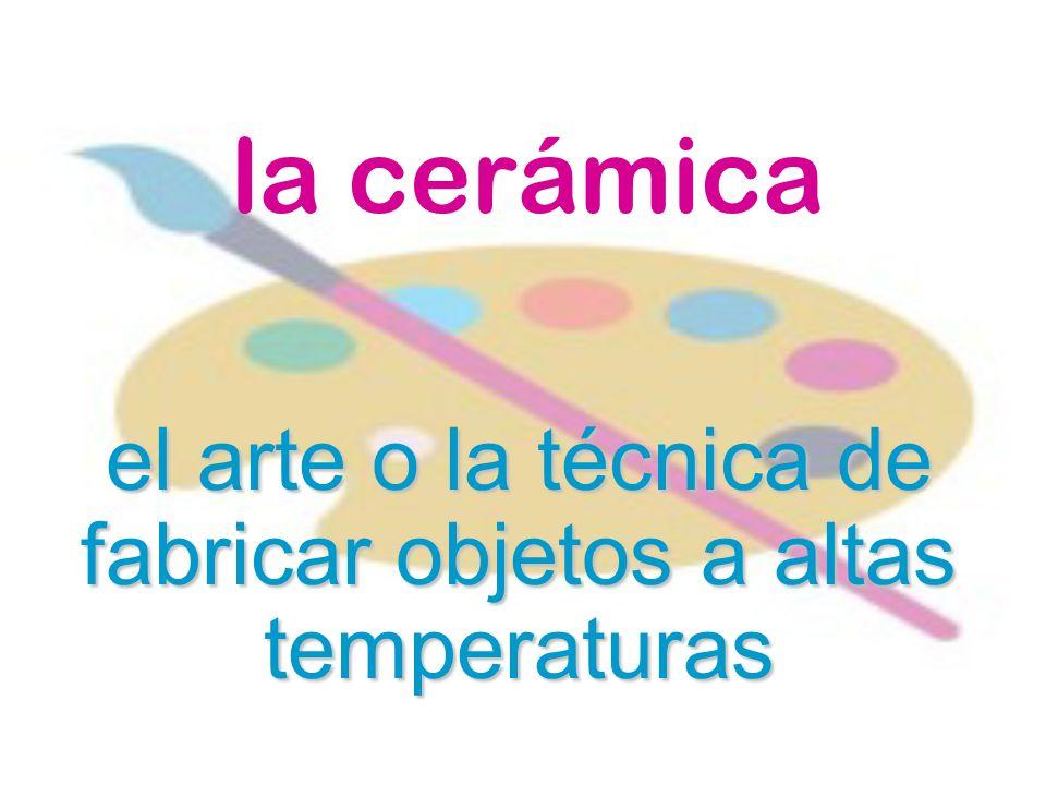 el arte o la técnica de fabricar objetos a altas temperaturas