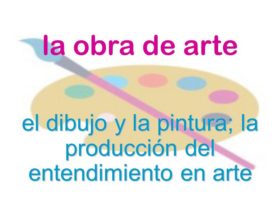el dibujo y la pintura; la producción del entendimiento en arte