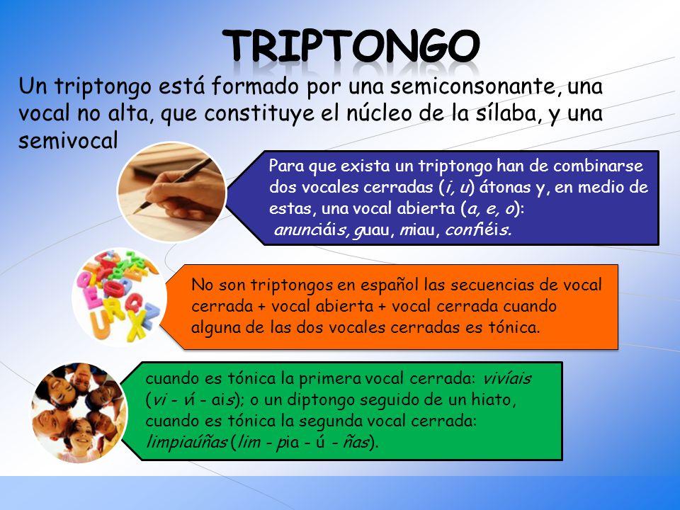 TRIPTONGO Un triptongo está formado por una semiconsonante, una vocal no alta, que constituye el núcleo de la sílaba, y una semivocal