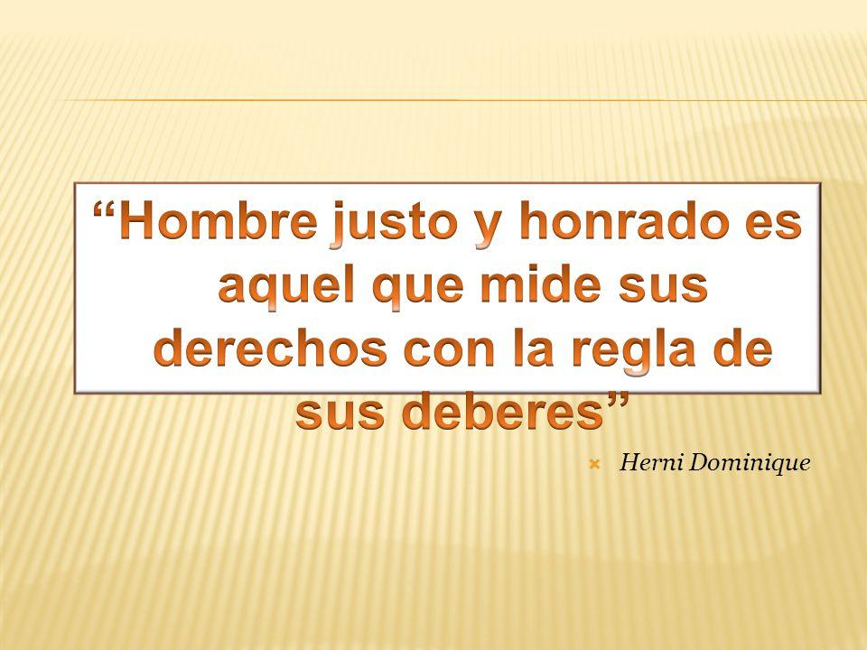 Hombre justo y honrado es aquel que mide sus derechos con la regla de sus deberes
