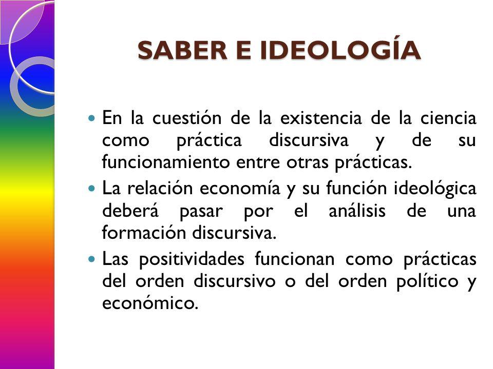 SABER E IDEOLOGÍA En la cuestión de la existencia de la ciencia como práctica discursiva y de su funcionamiento entre otras prácticas.