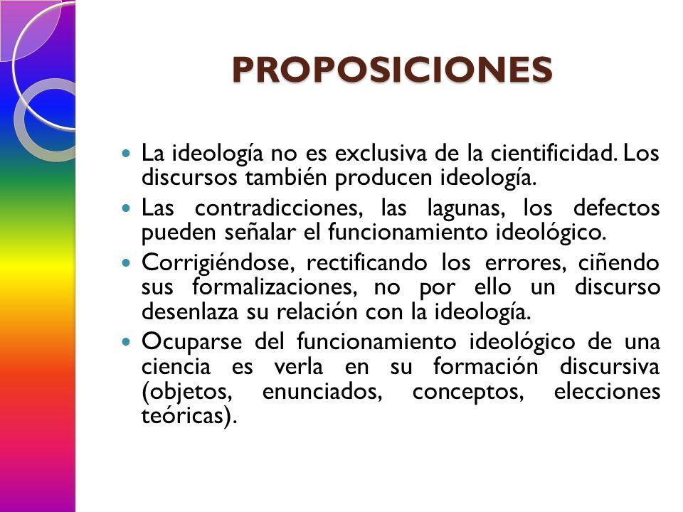 PROPOSICIONES La ideología no es exclusiva de la cientificidad. Los discursos también producen ideología.
