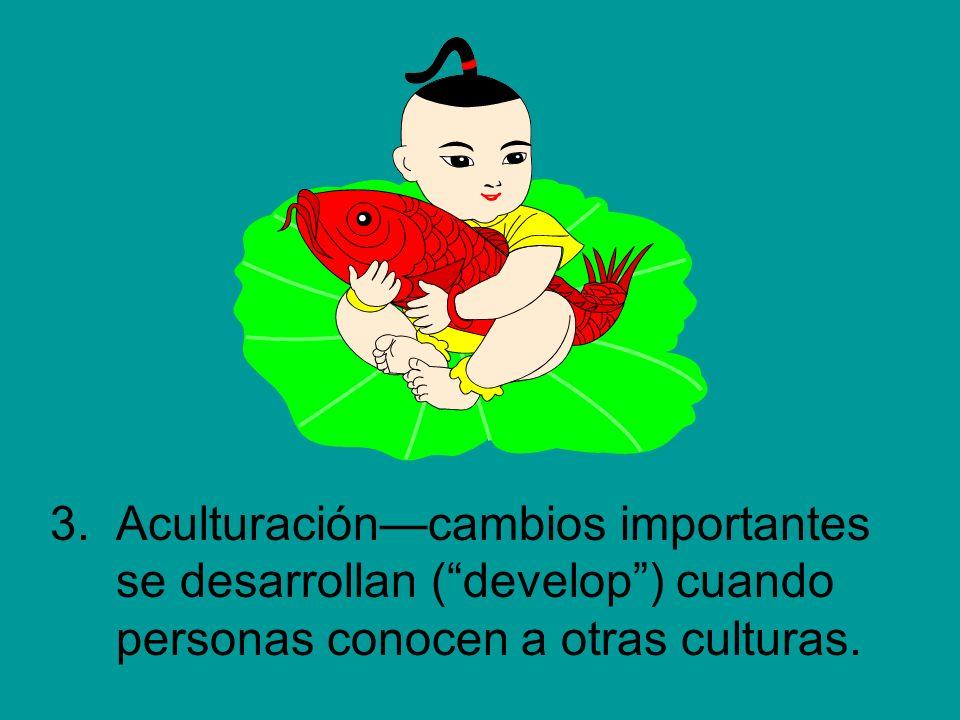3. Aculturación—cambios importantes se desarrollan ( develop ) cuando personas conocen a otras culturas.