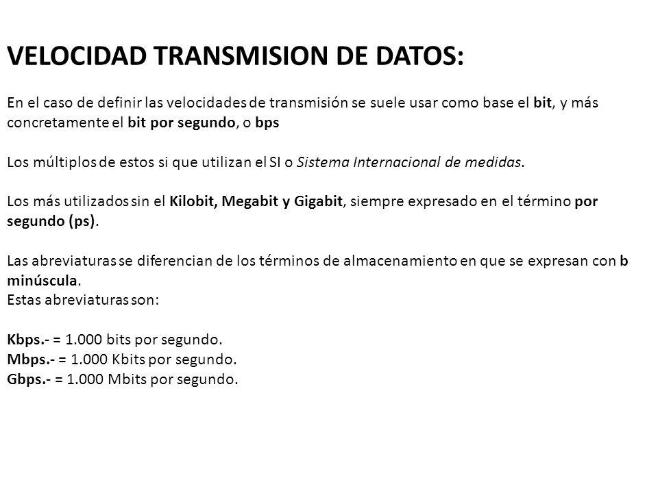 VELOCIDAD TRANSMISION DE DATOS: En el caso de definir las velocidades de transmisión se suele usar como base el bit, y más concretamente el bit por segundo, o bps Los múltiplos de estos si que utilizan el SI o Sistema Internacional de medidas.