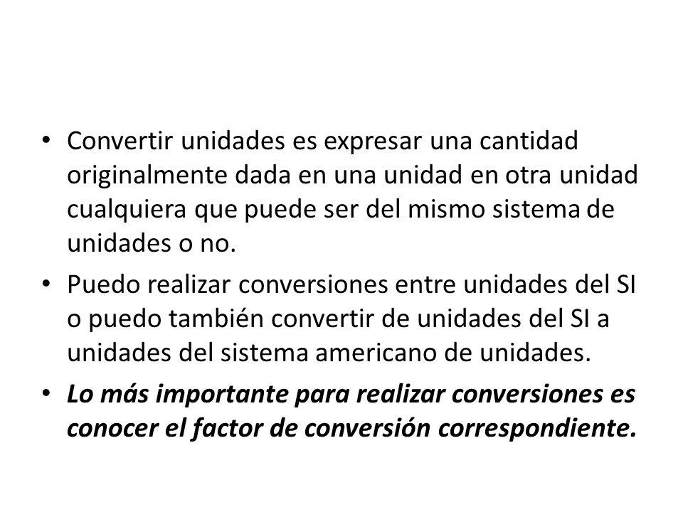 Convertir unidades es expresar una cantidad originalmente dada en una unidad en otra unidad cualquiera que puede ser del mismo sistema de unidades o no.