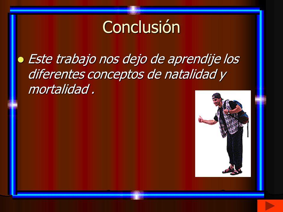 Conclusión Este trabajo nos dejo de aprendije los diferentes conceptos de natalidad y mortalidad .