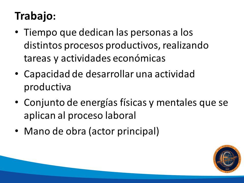 Trabajo: Tiempo que dedican las personas a los distintos procesos productivos, realizando tareas y actividades económicas.