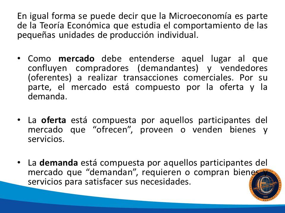 En igual forma se puede decir que la Microeconomía es parte de la Teoría Económica que estudia el comportamiento de las pequeñas unidades de producción individual.