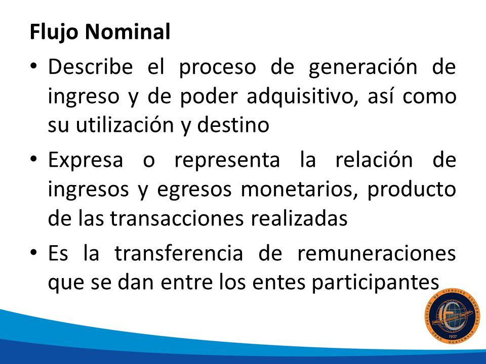 Flujo Nominal Describe el proceso de generación de ingreso y de poder adquisitivo, así como su utilización y destino.