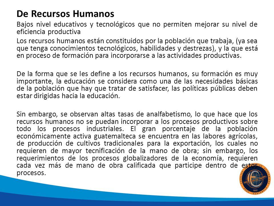 De Recursos Humanos Bajos nivel educativos y tecnológicos que no permiten mejorar su nivel de eficiencia productiva.