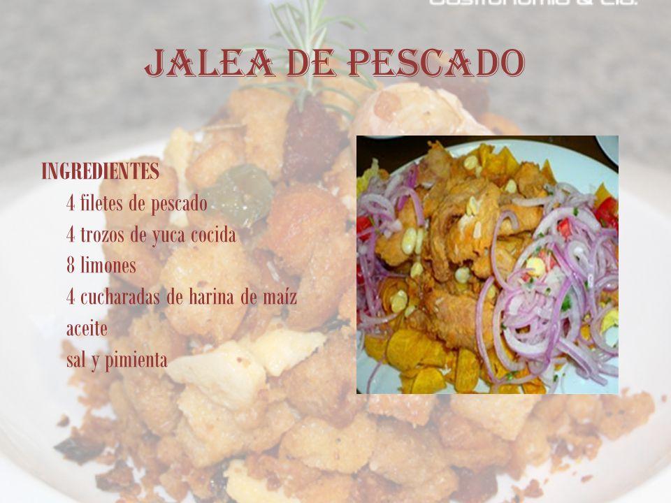 JALEA DE PESCADO INGREDIENTES 4 filetes de pescado 4 trozos de yuca cocida 8 limones 4 cucharadas de harina de maíz aceite sal y pimienta.