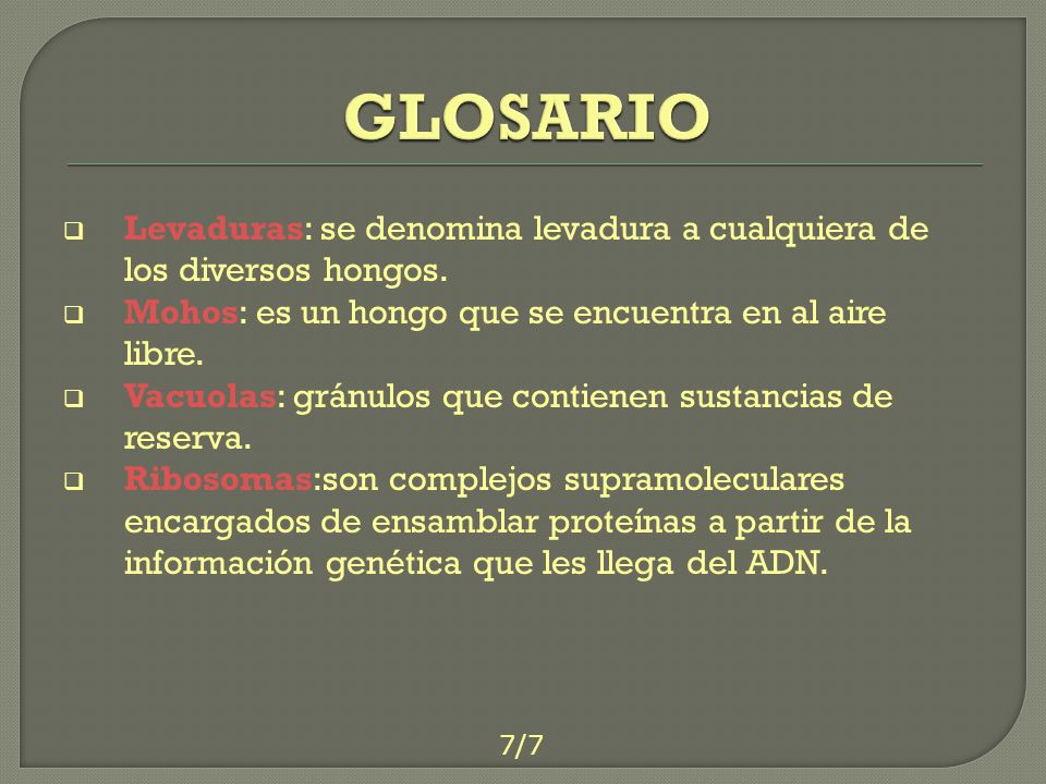 GLOSARIO Levaduras: se denomina levadura a cualquiera de los diversos hongos. Mohos: es un hongo que se encuentra en al aire libre.