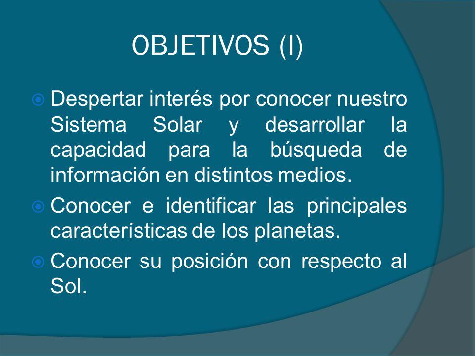 OBJETIVOS (I) Despertar interés por conocer nuestro Sistema Solar y desarrollar la capacidad para la búsqueda de información en distintos medios.