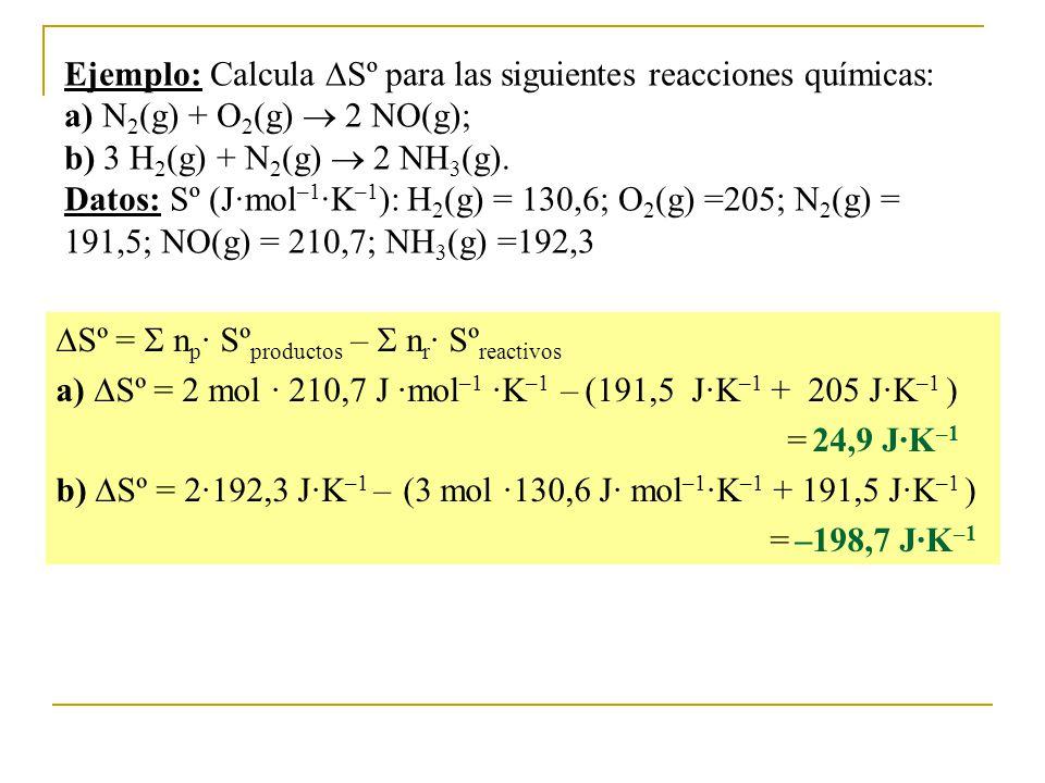 Ejemplo: Calcula Sº para las siguientes reacciones químicas: a) N2(g) + O2(g)  2 NO(g); b) 3 H2(g) + N2(g)  2 NH3(g). Datos: Sº (J·mol–1·K–1): H2(g) = 130,6; O2(g) =205; N2(g) = 191,5; NO(g) = 210,7; NH3(g) =192,3