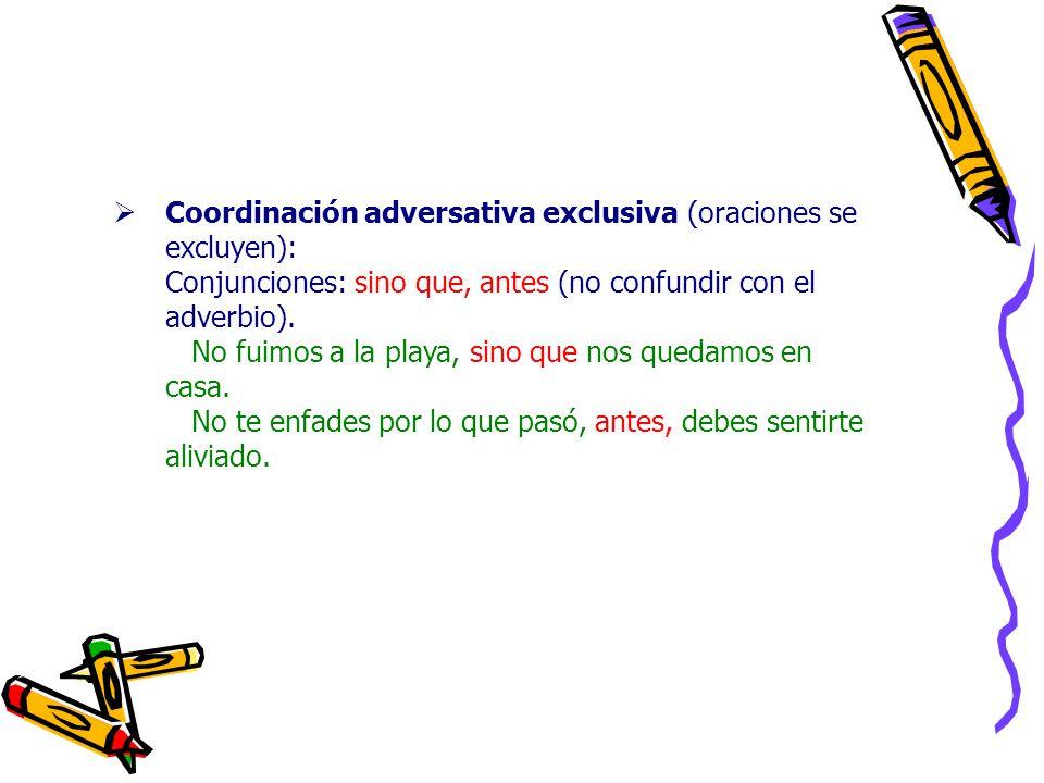 Coordinación adversativa exclusiva (oraciones se excluyen): Conjunciones: sino que, antes (no confundir con el adverbio).
