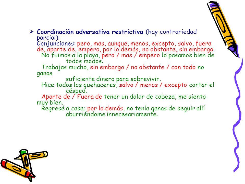 Coordinación adversativa restrictiva (hay contrariedad parcial): Conjunciones: pero, mas, aunque, menos, excepto, salvo, fuera de, aparte de, empero, por lo demás, no obstante, sin embargo.