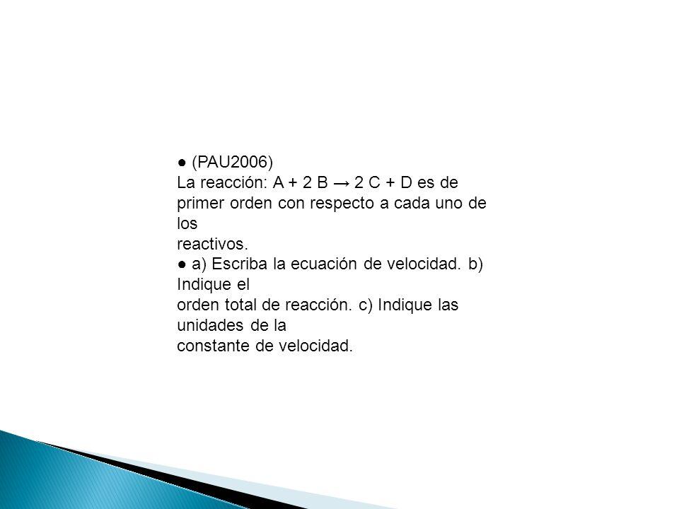 ● (PAU2006) La reacción: A + 2 B → 2 C + D es de. primer orden con respecto a cada uno de los. reactivos.