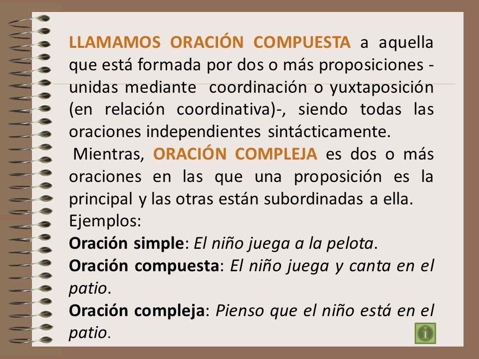 LLAMAMOS ORACIÓN COMPUESTA a aquella que está formada por dos o más proposiciones -unidas mediante coordinación o yuxtaposición (en relación coordinativa)-, siendo todas las oraciones independientes sintácticamente.