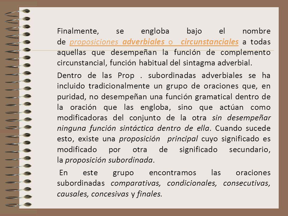 Finalmente, se engloba bajo el nombre de proposiciones adverbiales o circunstanciales a todas aquellas que desempeñan la función de complemento circunstancial, función habitual del sintagma adverbial.