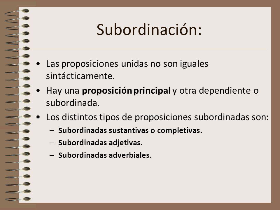Subordinación: Las proposiciones unidas no son iguales sintácticamente. Hay una proposición principal y otra dependiente o subordinada.