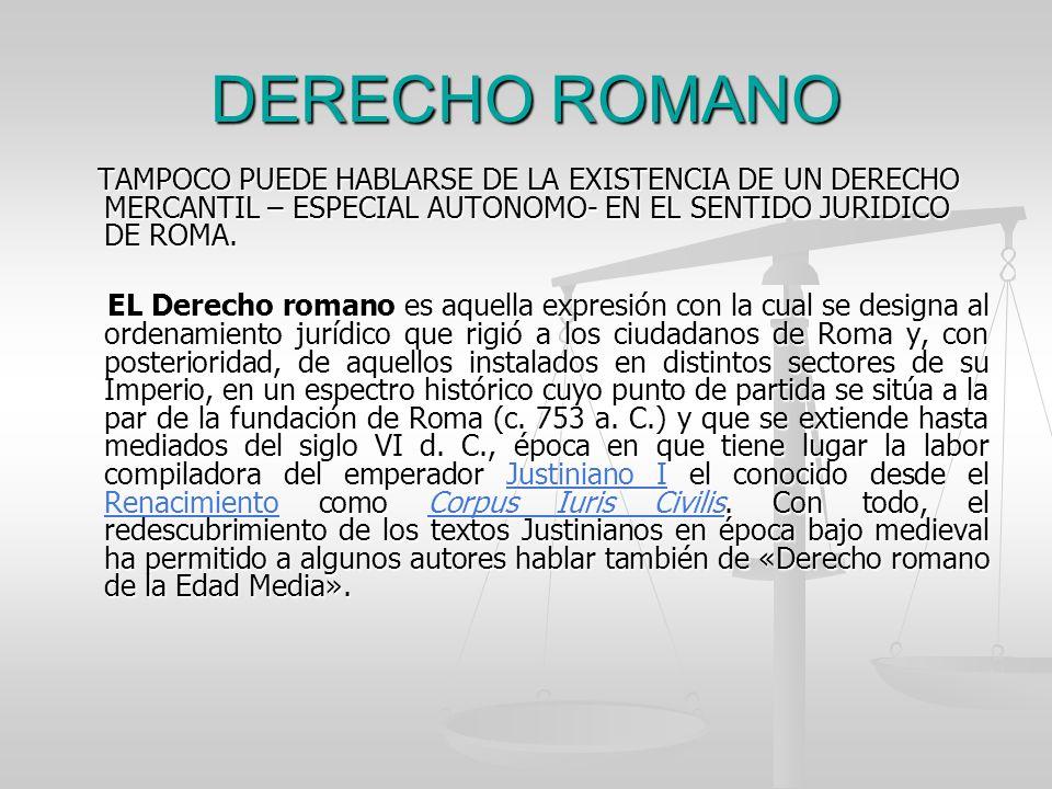 DERECHO ROMANO TAMPOCO PUEDE HABLARSE DE LA EXISTENCIA DE UN DERECHO MERCANTIL – ESPECIAL AUTONOMO- EN EL SENTIDO JURIDICO DE ROMA.
