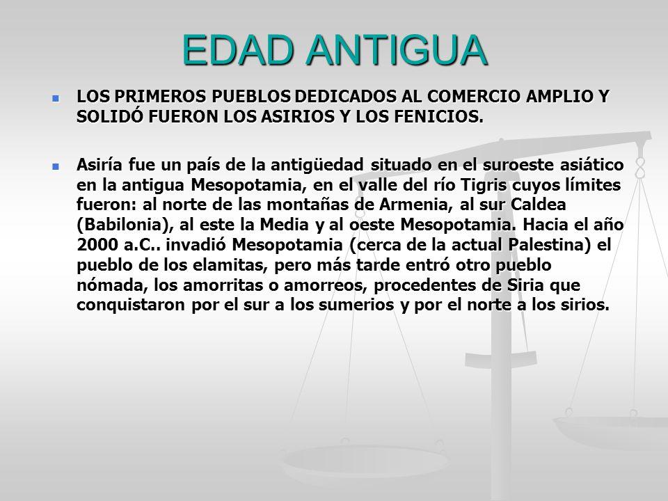 EDAD ANTIGUA LOS PRIMEROS PUEBLOS DEDICADOS AL COMERCIO AMPLIO Y SOLIDÓ FUERON LOS ASIRIOS Y LOS FENICIOS.