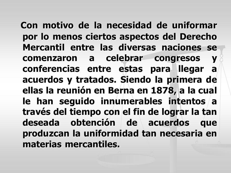 Con motivo de la necesidad de uniformar por lo menos ciertos aspectos del Derecho Mercantil entre las diversas naciones se comenzaron a celebrar congresos y conferencias entre estas para llegar a acuerdos y tratados.