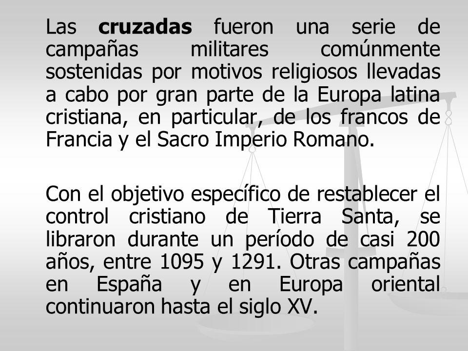 Las cruzadas fueron una serie de campañas militares comúnmente sostenidas por motivos religiosos llevadas a cabo por gran parte de la Europa latina cristiana, en particular, de los francos de Francia y el Sacro Imperio Romano.