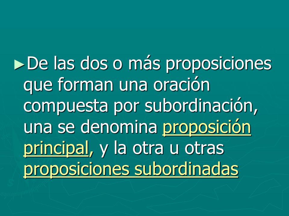 De las dos o más proposiciones que forman una oración compuesta por subordinación, una se denomina proposición principal, y la otra u otras proposiciones subordinadas