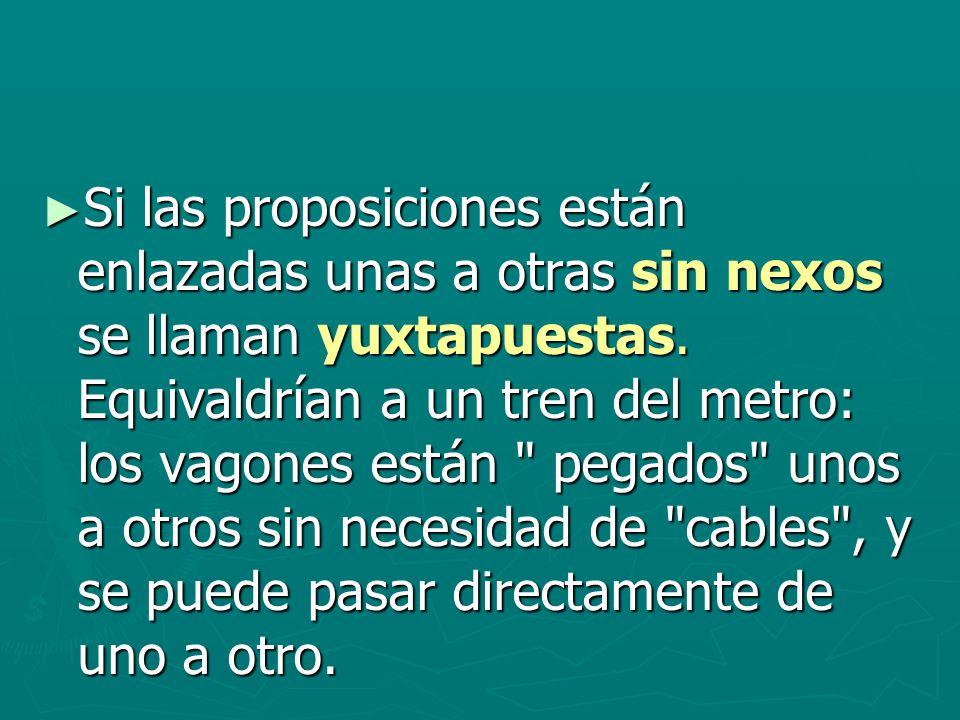 Si las proposiciones están enlazadas unas a otras sin nexos se llaman yuxtapuestas.