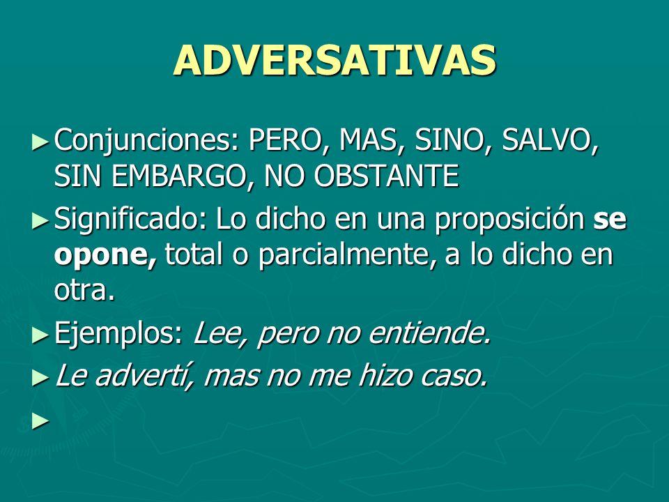 ADVERSATIVAS Conjunciones: PERO, MAS, SINO, SALVO, SIN EMBARGO, NO OBSTANTE.