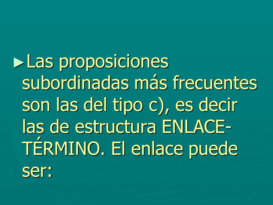 Las proposiciones subordinadas más frecuentes son las del tipo c), es decir las de estructura ENLACE-TÉRMINO.